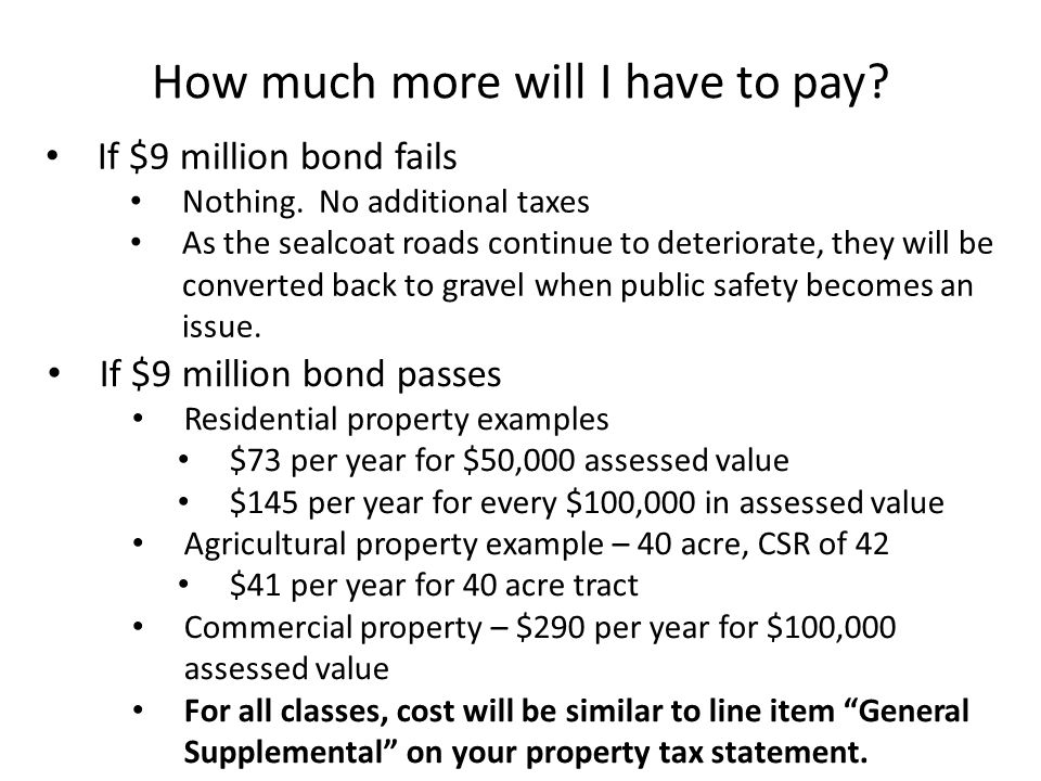If $9 million bond fails Nothing. No additional taxes As the sealcoat roads continue to deteriorate, they will be converted back to gravel when public