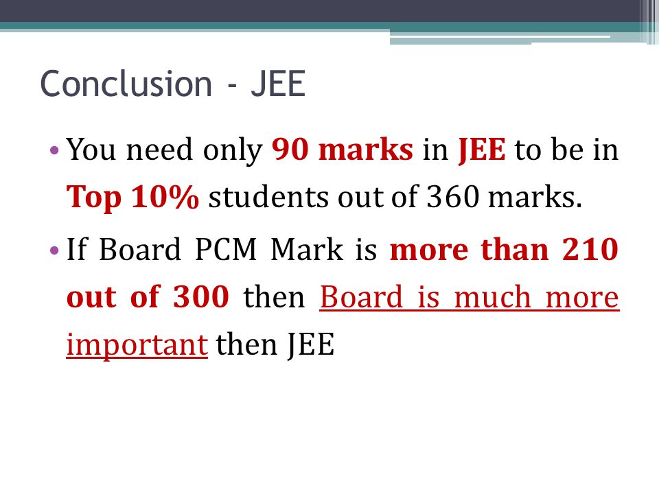 Conclusion - JEE You need only 90 marks in JEE to be in Top 10% students out of 360 marks. If Board PCM Mark is more than 210 out of 300 then Board is