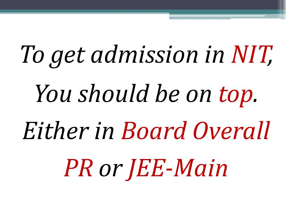 To get admission in NIT, You should be on top. Either in Board Overall PR or JEE-Main