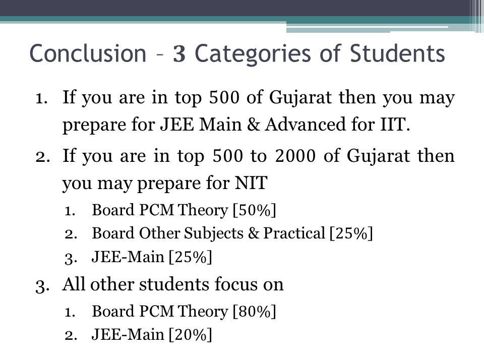 Conclusion – 3 Categories of Students 1.If you are in top 500 of Gujarat then you may prepare for JEE Main & Advanced for IIT. 2.If you are in top 500