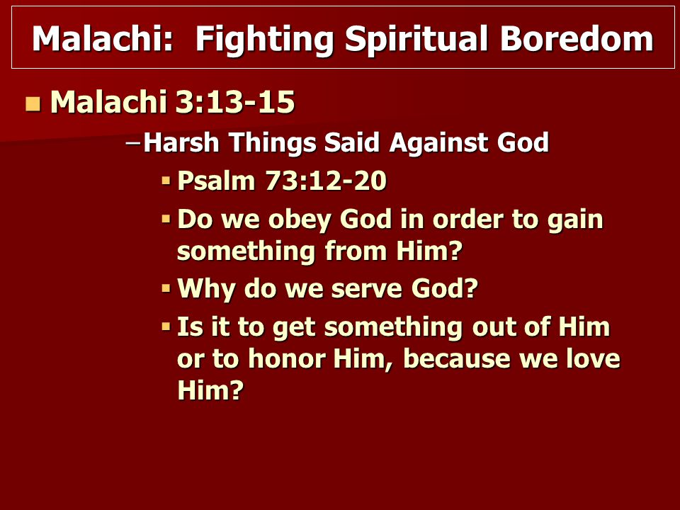 Malachi 3:13-15 Malachi 3:13-15 –Harsh Things Said Against God  Psalm 73:12-20  Do we obey God in order to gain something from Him.