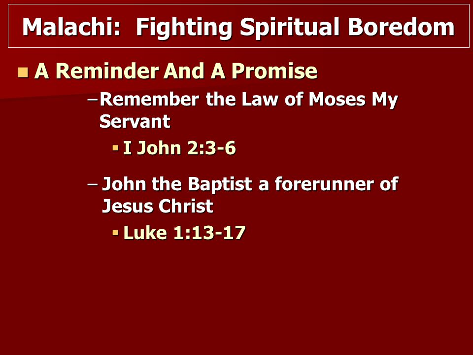 A Reminder And A Promise A Reminder And A Promise –Remember the Law of Moses My Servant  I John 2:3-6 –John the Baptist a forerunner of Jesus Christ  Luke 1:13-17