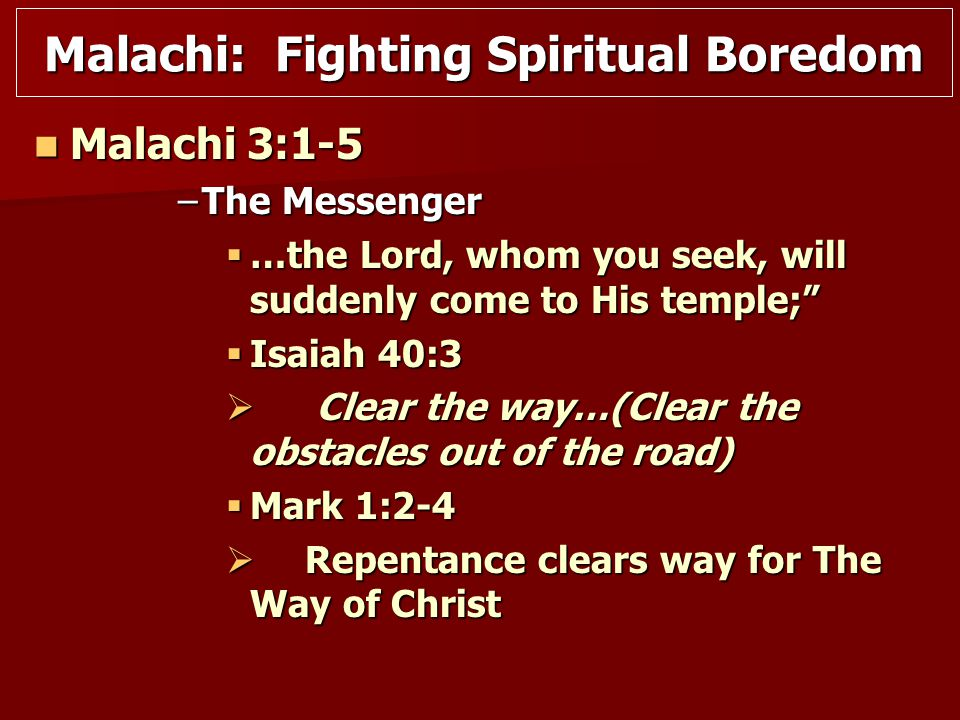 Malachi 3:1-5 Malachi 3:1-5 –The Messenger  …the Lord, whom you seek, will suddenly come to His temple;  Isaiah 40:3  Clear the way…(Clear the obstacles out of the road)  Mark 1:2-4  Repentance clears way for The Way of Christ