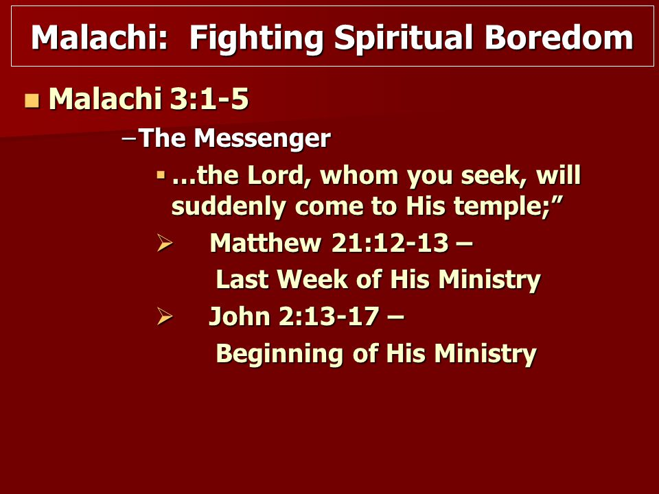 Malachi: Fighting Spiritual Boredom Malachi 3:1-5 Malachi 3:1-5 –The Messenger  …the Lord, whom you seek, will suddenly come to His temple;  Matthew 21:12-13 – Last Week of His Ministry Last Week of His Ministry  John 2:13-17 – Beginning of His Ministry Beginning of His Ministry