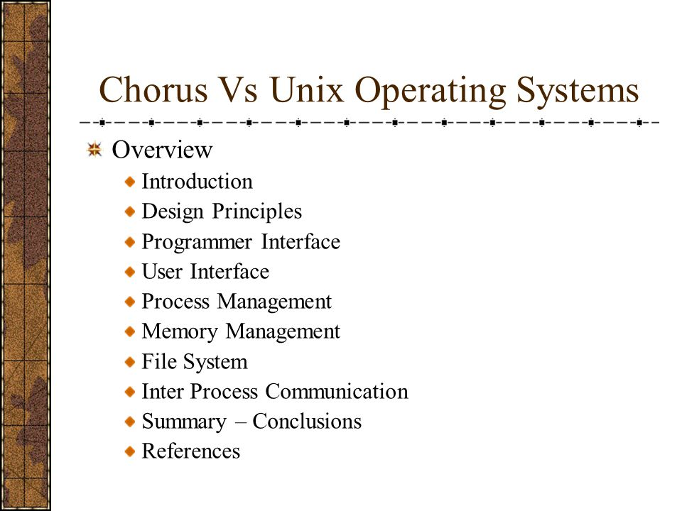 Chorus Vs Unix Operating Systems Overview Introduction Design Principles Programmer Interface User Interface Process Management Memory Management File System Inter Process Communication Summary – Conclusions References