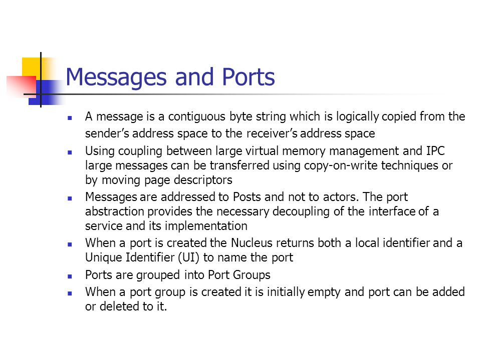Messages and Ports A message is a contiguous byte string which is logically copied from the sender's address space to the receiver's address space Usi