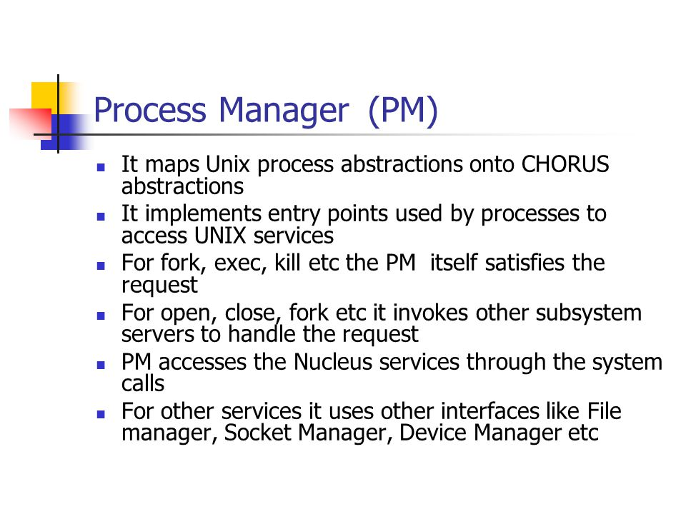 Process Manager(PM) It maps Unix process abstractions onto CHORUS abstractions It implements entry points used by processes to access UNIX services Fo