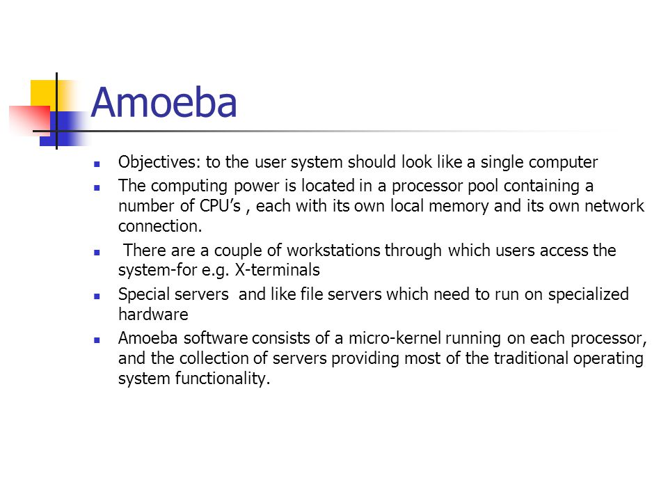 Amoeba Objectives: to the user system should look like a single computer The computing power is located in a processor pool containing a number of CPU
