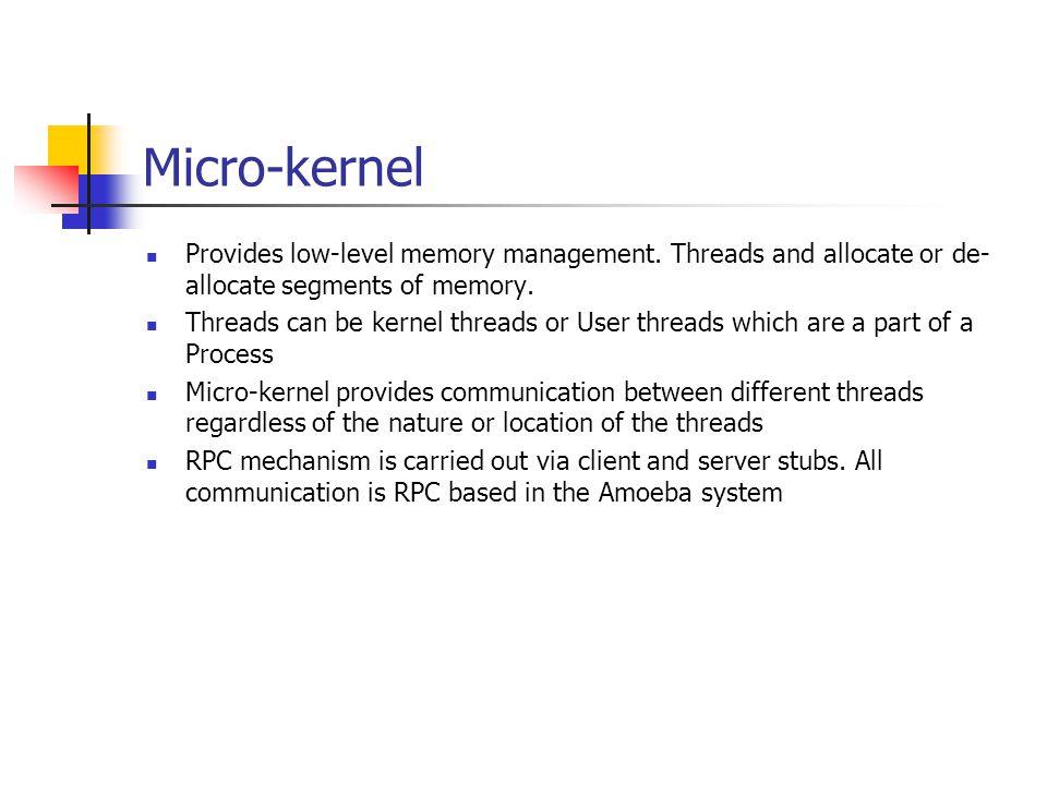 Micro-kernel Provides low-level memory management. Threads and allocate or de- allocate segments of memory. Threads can be kernel threads or User thre