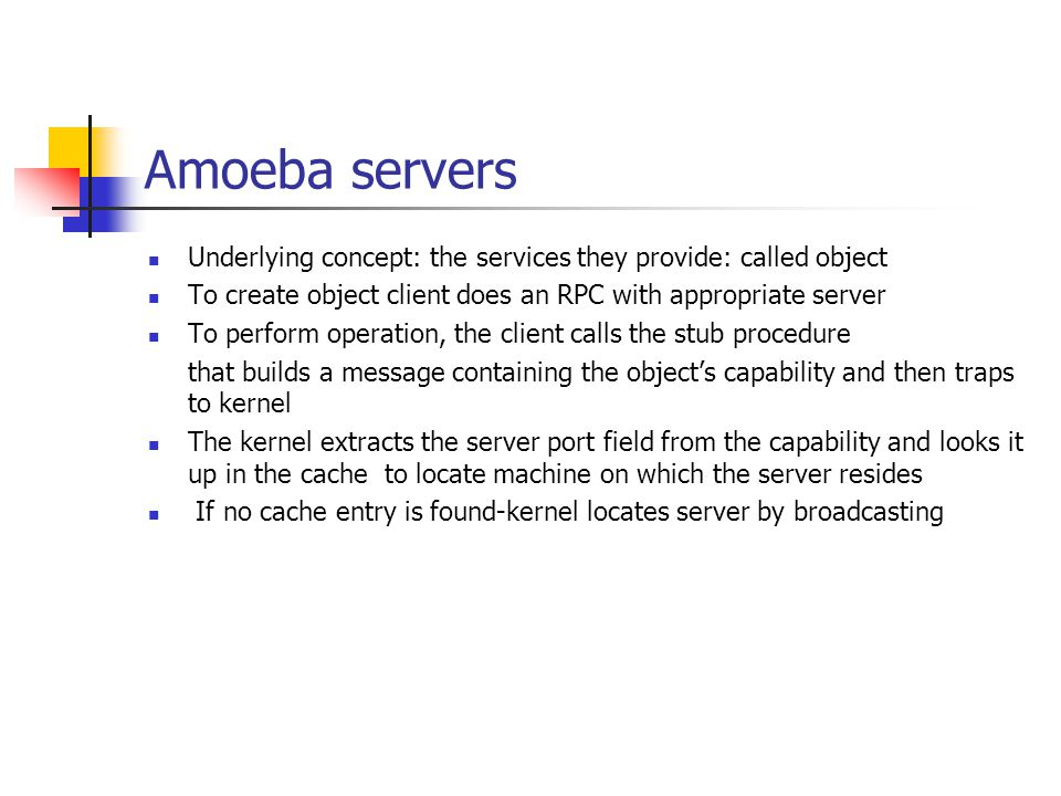 Amoeba servers Underlying concept: the services they provide: called object To create object client does an RPC with appropriate server To perform ope