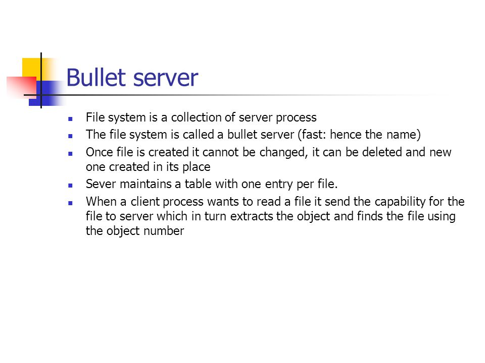 Bullet server File system is a collection of server process The file system is called a bullet server (fast: hence the name) Once file is created it c