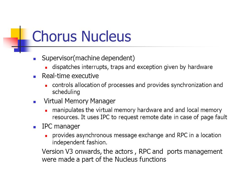 Chorus Nucleus Supervisor(machine dependent) dispatches interrupts, traps and exception given by hardware Real-time executive controls allocation of p