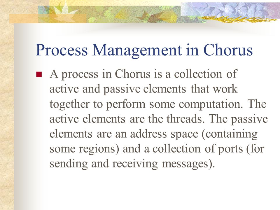 Process Management in Chorus A process in Chorus is a collection of active and passive elements that work together to perform some computation. The ac