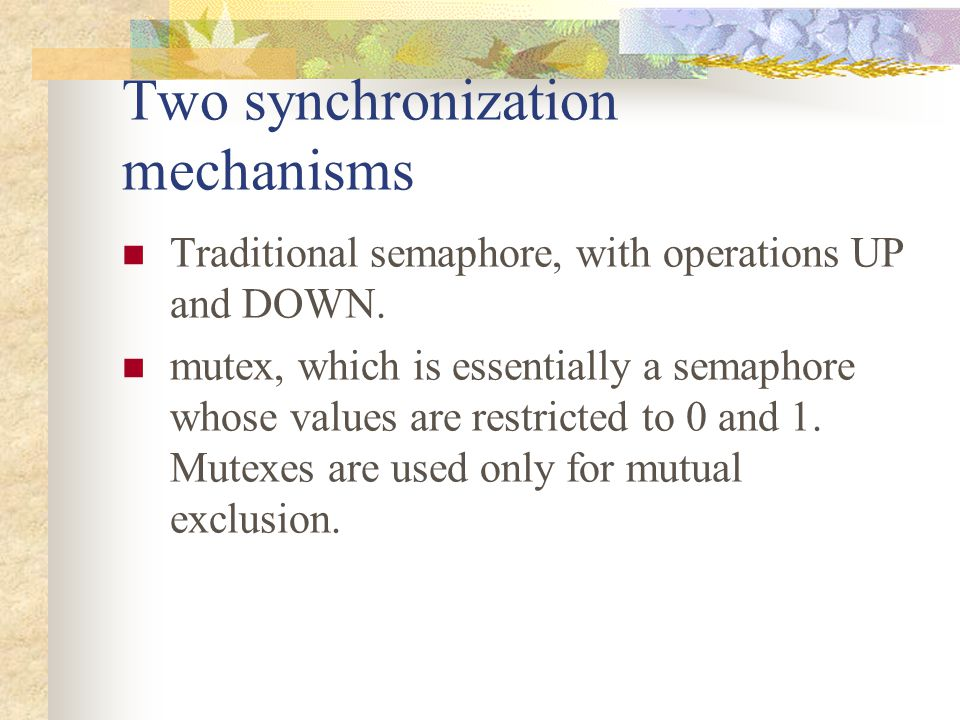 Two synchronization mechanisms Traditional semaphore, with operations UP and DOWN. mutex, which is essentially a semaphore whose values are restricted