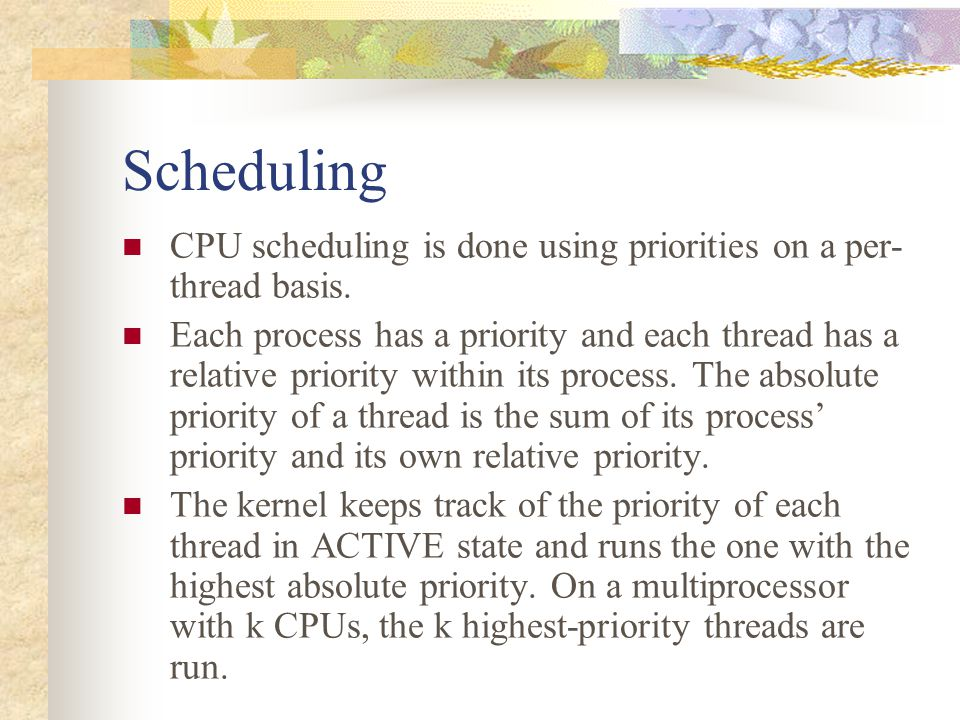 Scheduling CPU scheduling is done using priorities on a per- thread basis. Each process has a priority and each thread has a relative priority within