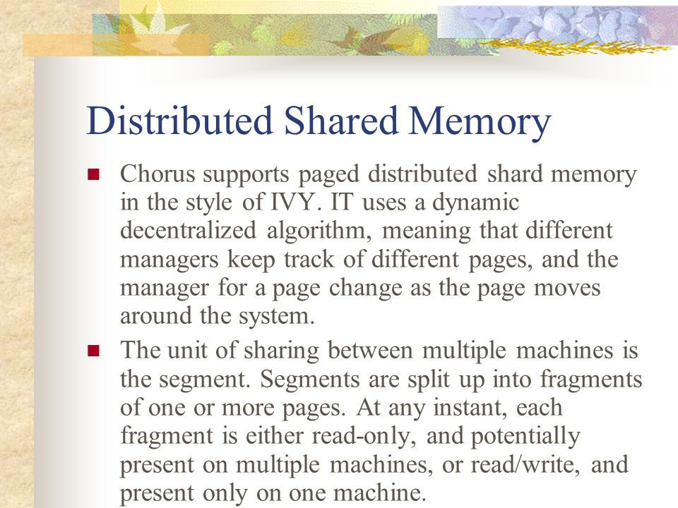 Distributed Shared Memory Chorus supports paged distributed shard memory in the style of IVY. IT uses a dynamic decentralized algorithm, meaning that