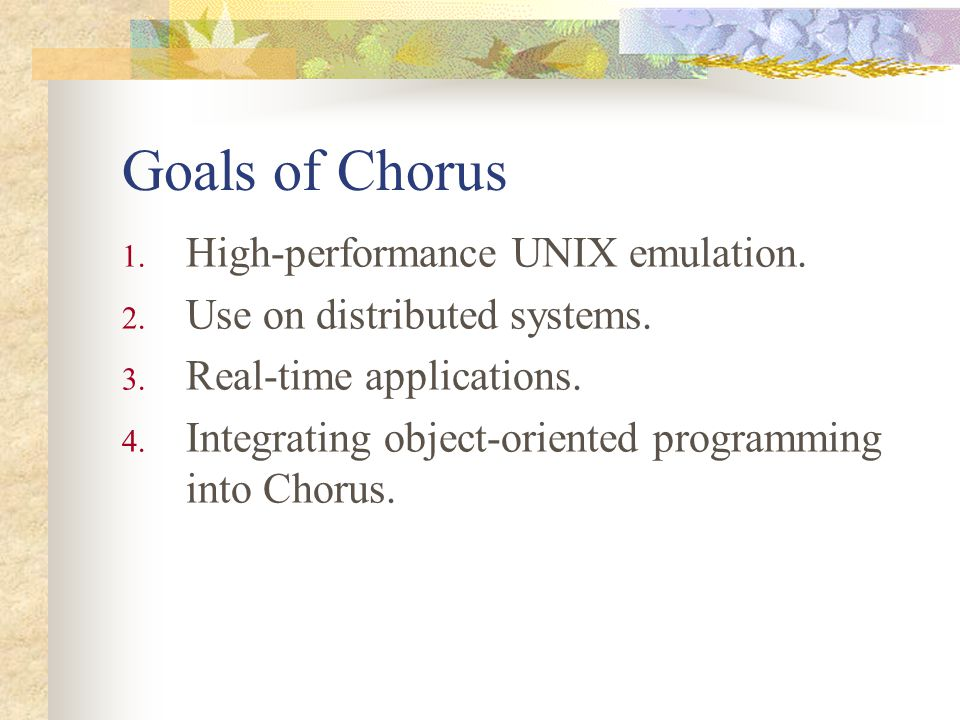 Goals of Chorus 1. High-performance UNIX emulation. 2. Use on distributed systems. 3. Real-time applications. 4. Integrating object-oriented programmi