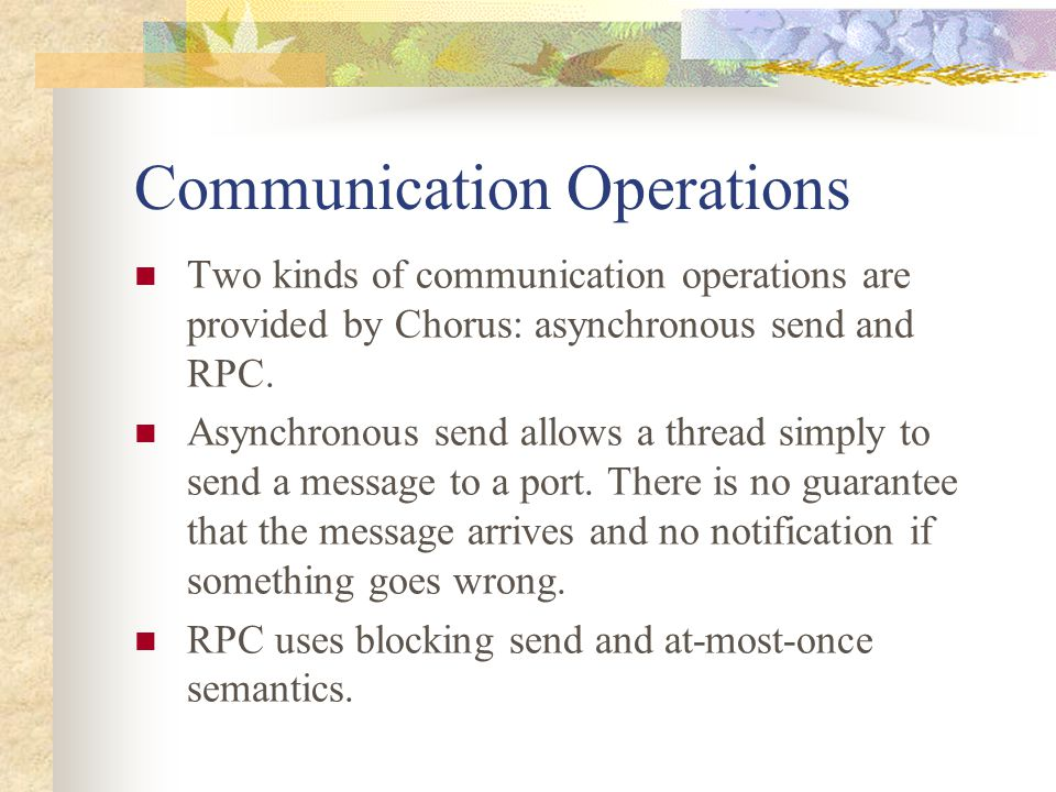 Communication Operations Two kinds of communication operations are provided by Chorus: asynchronous send and RPC.