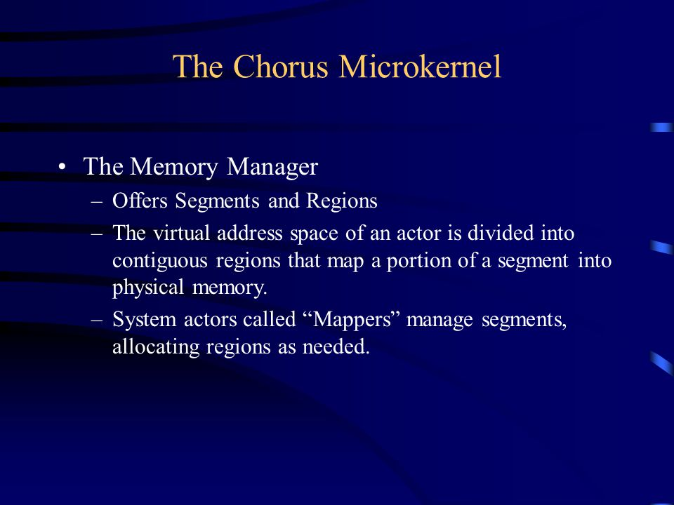 The Chorus Microkernel The Memory Manager –Offers Segments and Regions –The virtual address space of an actor is divided into contiguous regions that map a portion of a segment into physical memory.
