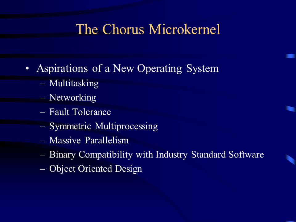 The Chorus Microkernel Aspirations of a New Operating System –Multitasking –Networking –Fault Tolerance –Symmetric Multiprocessing –Massive Parallelism –Binary Compatibility with Industry Standard Software –Object Oriented Design
