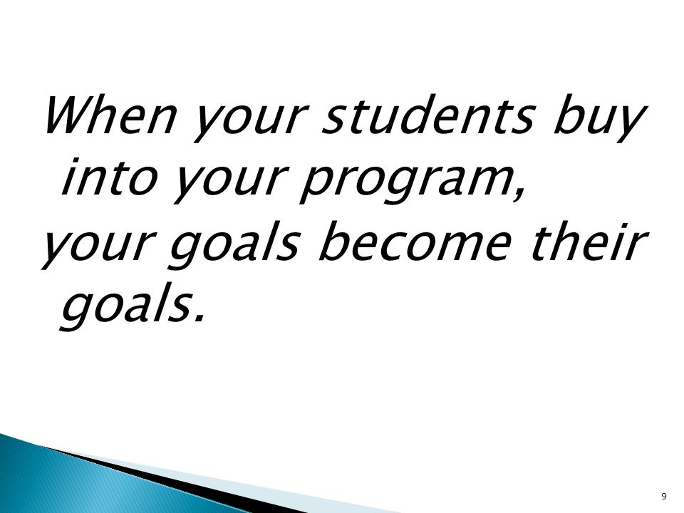 When your students buy into your program, your goals become their goals. 9
