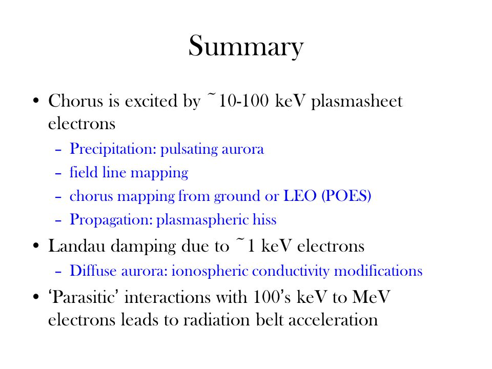 Summary Chorus is excited by ~10-100 keV plasmasheet electrons –Precipitation: pulsating aurora –field line mapping –chorus mapping from ground or LEO (POES) –Propagation: plasmaspheric hiss Landau damping due to ~1 keV electrons –Diffuse aurora: ionospheric conductivity modifications 'Parasitic' interactions with 100's keV to MeV electrons leads to radiation belt acceleration