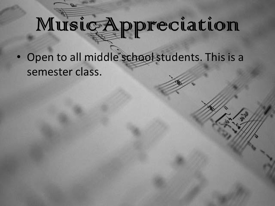 Music Appreciation Open to all middle school students. This is a semester class.
