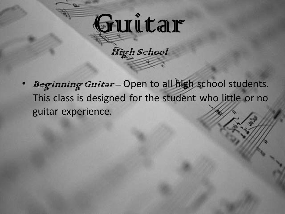 Guitar High School Beginning Guitar – Open to all high school students.