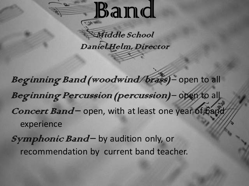 Band Middle School Daniel Helm, Director Beginning Band (woodwind/brass) – open to all Beginning Percussion (percussion) – open to all Concert Band – open, with at least one year of band experience Symphonic Band – by audition only, or recommendation by current band teacher.