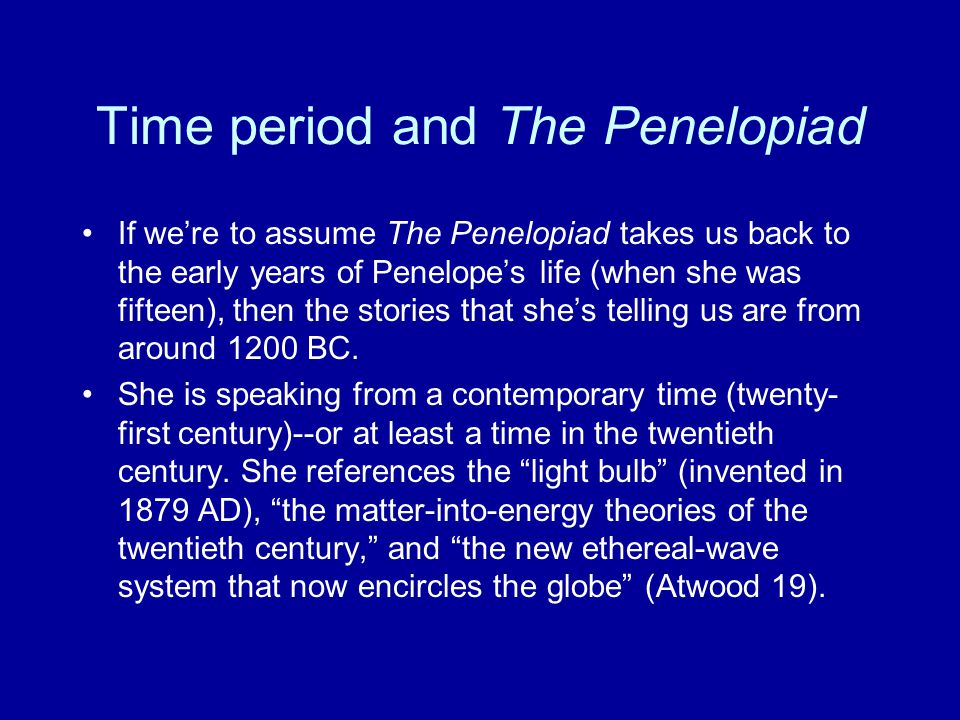 Time period and The Penelopiad If we're to assume The Penelopiad takes us back to the early years of Penelope's life (when she was fifteen), then the