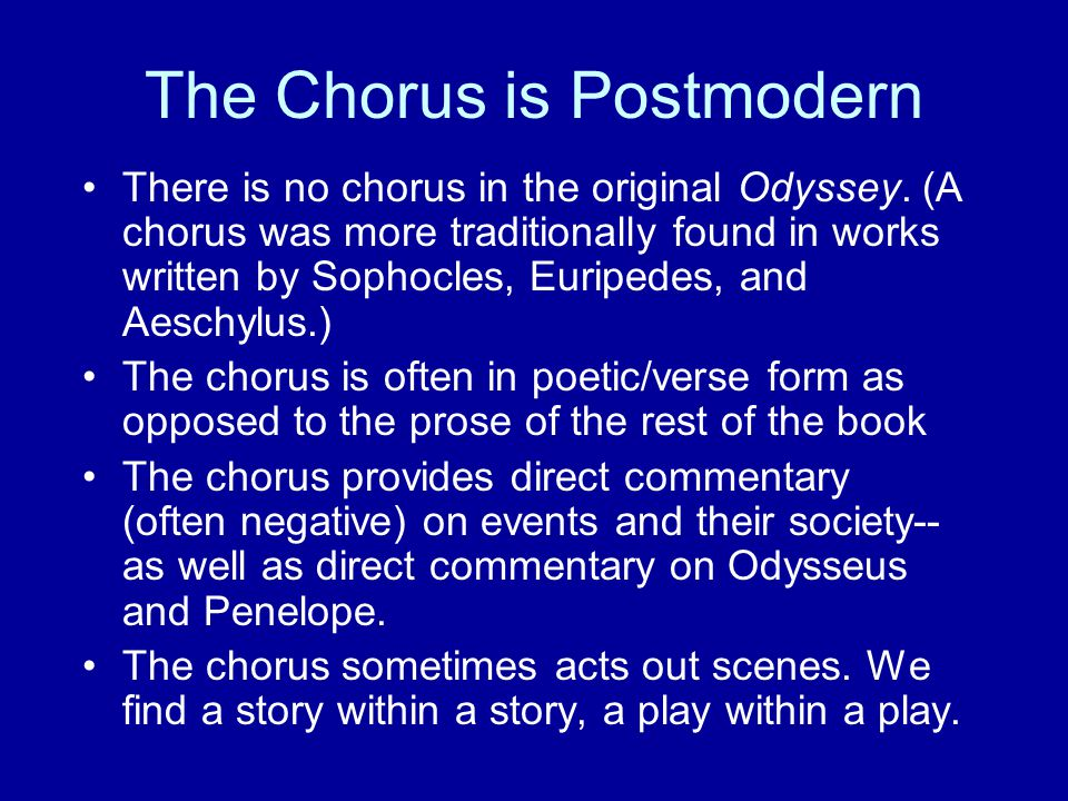 The Chorus is Postmodern There is no chorus in the original Odyssey. (A chorus was more traditionally found in works written by Sophocles, Euripedes,