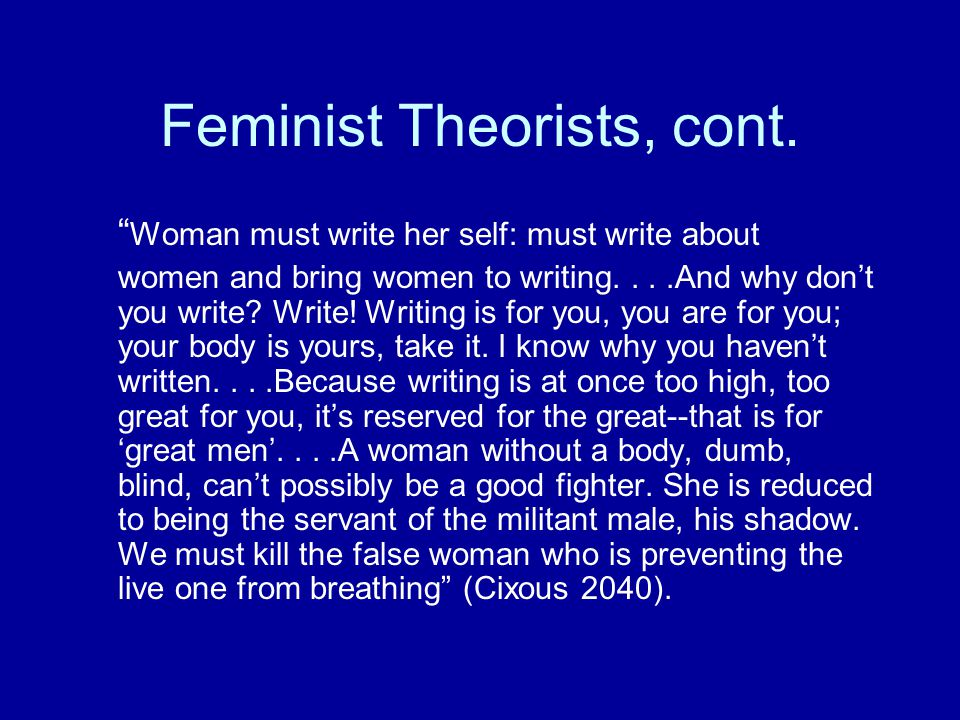"Feminist Theorists, cont. "" Woman must write her self: must write about women and bring women to writing....And why don't you write? Write! Writing is"