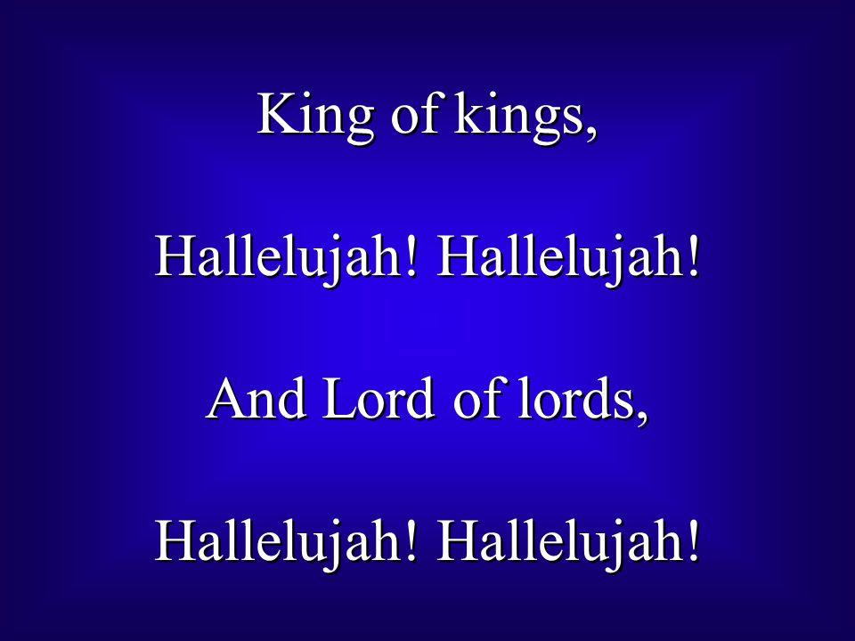 King of kings, Hallelujah.And Lord of lords, Hallelujah.