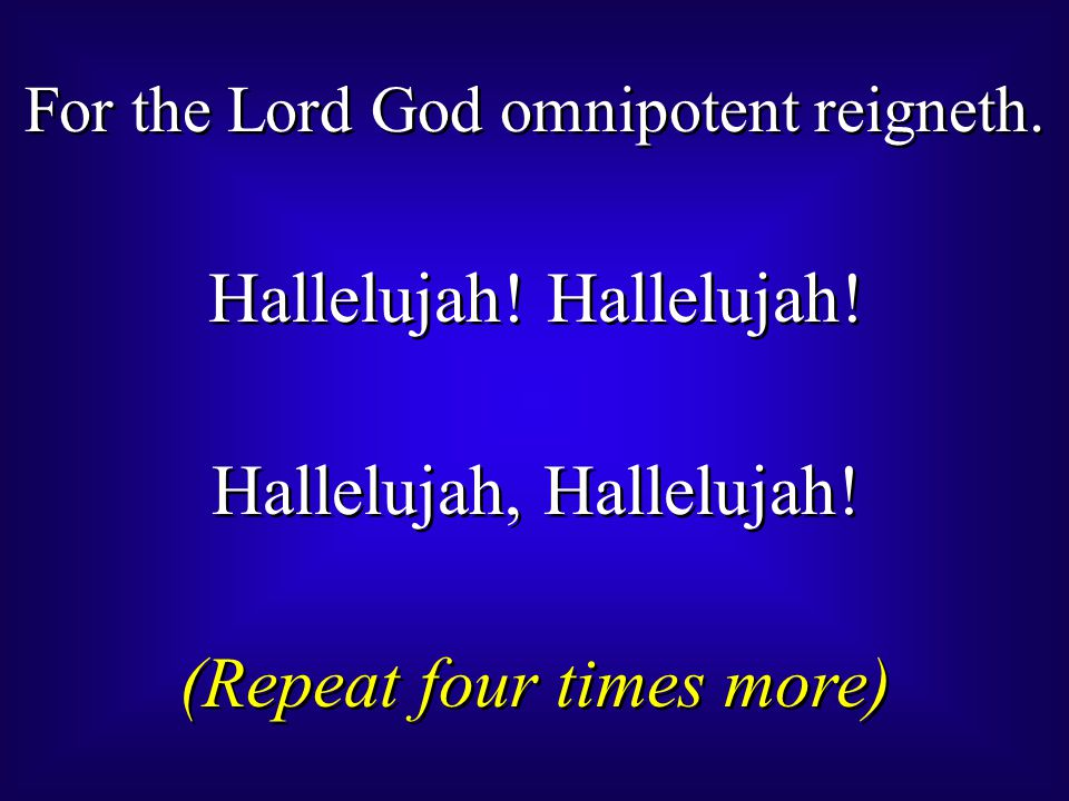 For the Lord God omnipotent reigneth. Hallelujah! Hallelujah, Hallelujah! (Repeat four times more) For the Lord God omnipotent reigneth. Hallelujah! H