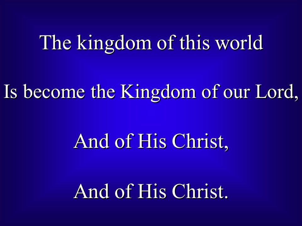The kingdom of this world Is become the Kingdom of our Lord, And of His Christ, And of His Christ. The kingdom of this world Is become the Kingdom of