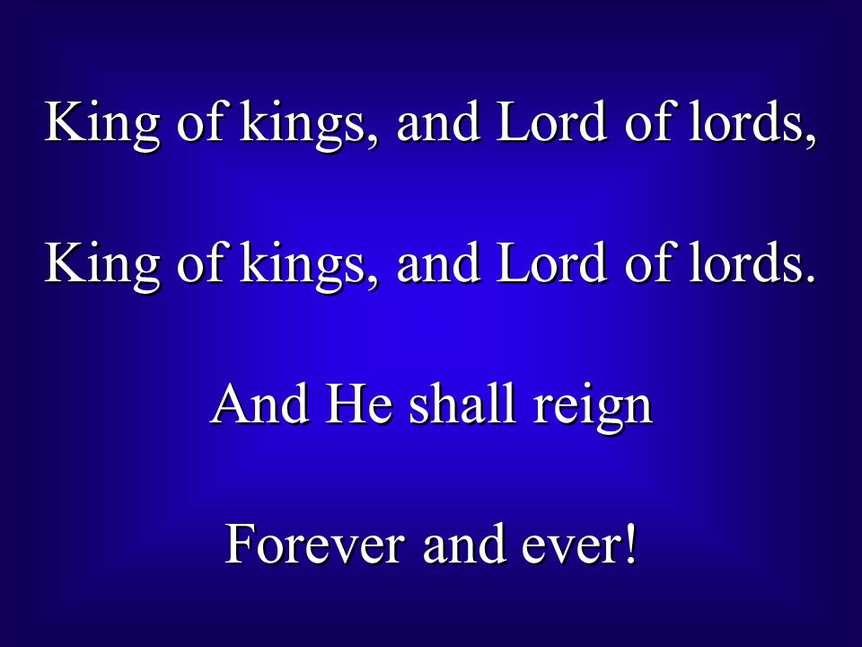 King of kings, and Lord of lords, King of kings, and Lord of lords. And He shall reign Forever and ever! King of kings, and Lord of lords, King of kin