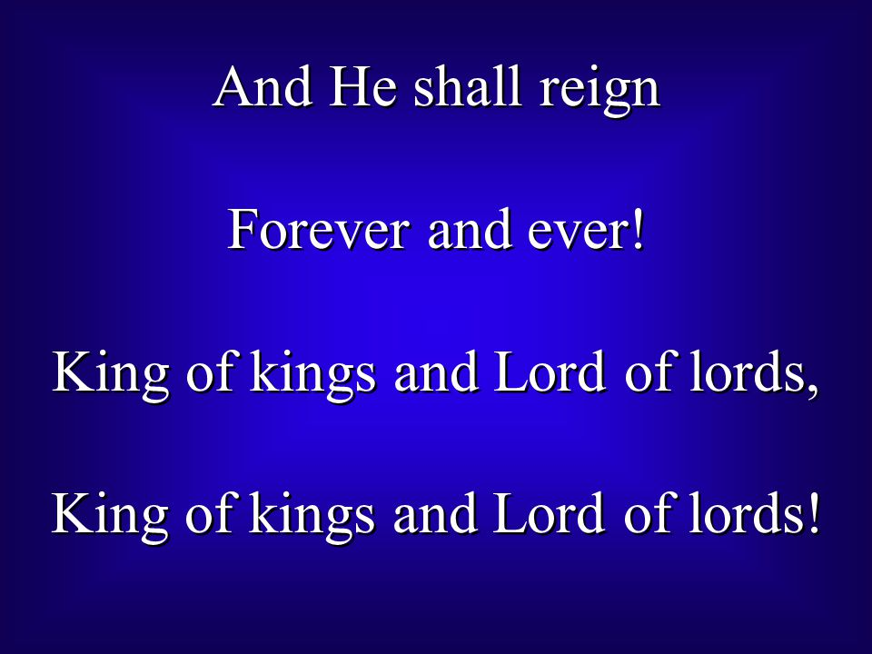 And He shall reign Forever and ever.