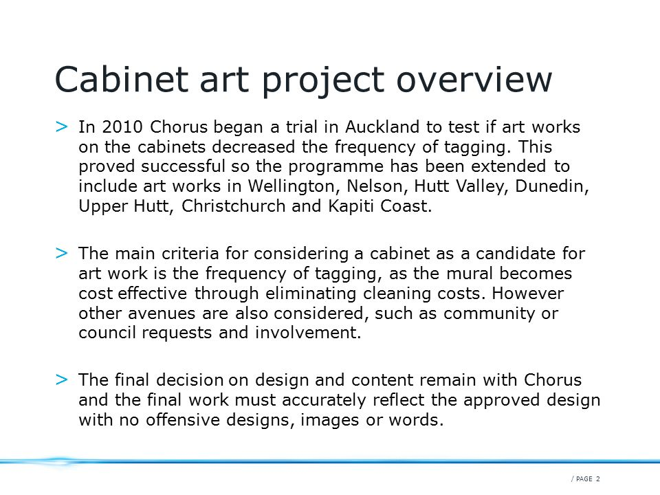 / PAGE 2 Cabinet art project overview > In 2010 Chorus began a trial in Auckland to test if art works on the cabinets decreased the frequency of tagging.