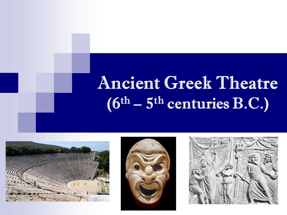Ancient Greek Theatre (6 th – 5 th centuries B.C.)