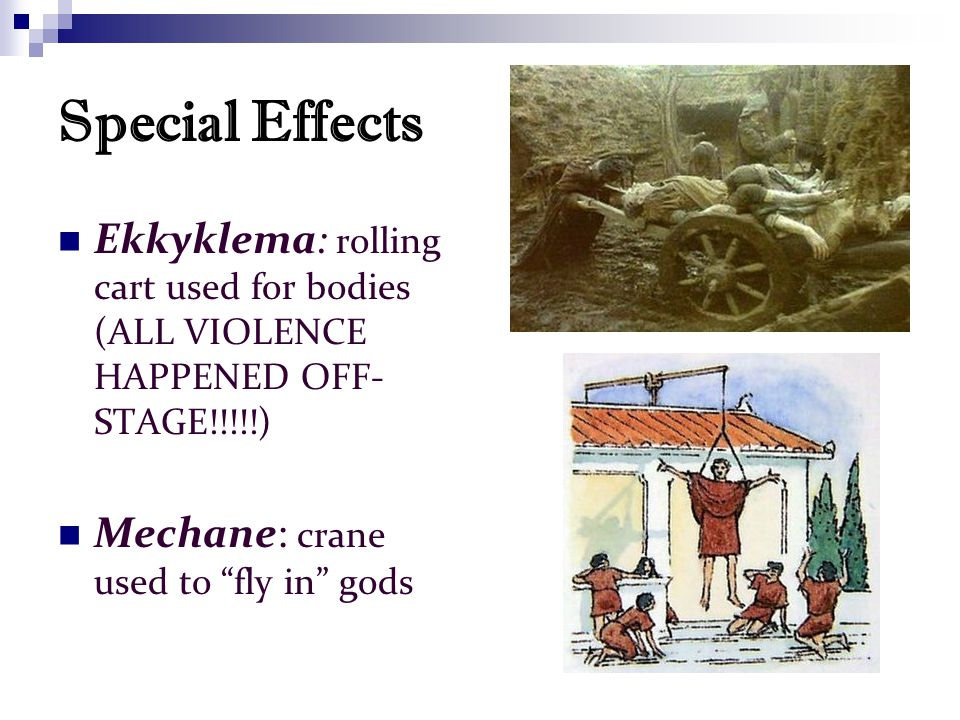 Special Effects Ekkyklema: rolling cart used for bodies (ALL VIOLENCE HAPPENED OFF- STAGE!!!!!) Mechane: crane used to fly in gods