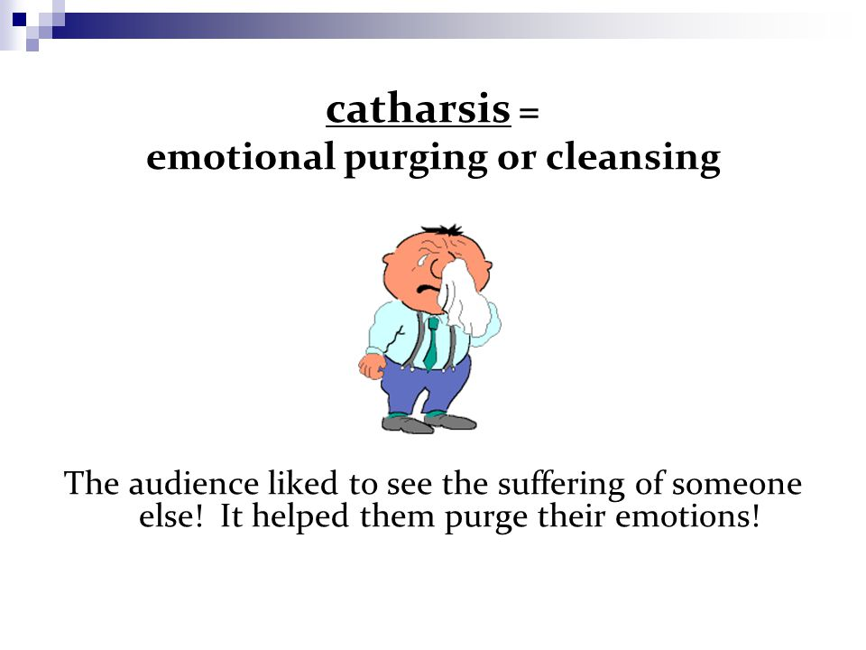 catharsis = emotional purging or cleansing The audience liked to see the suffering of someone else.