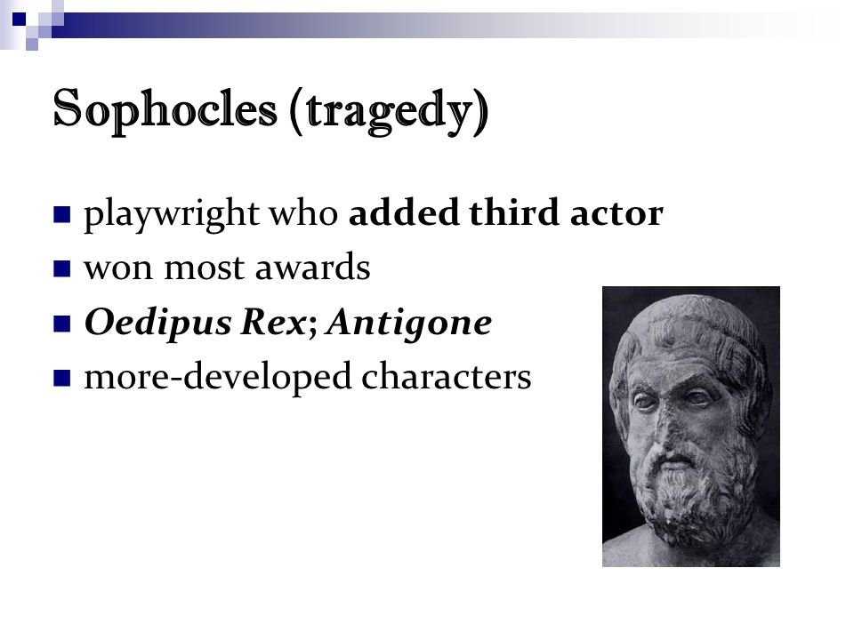 Sophocles ( tragedy) playwright who added third actor won most awards Oedipus Rex; Antigone more-developed characters