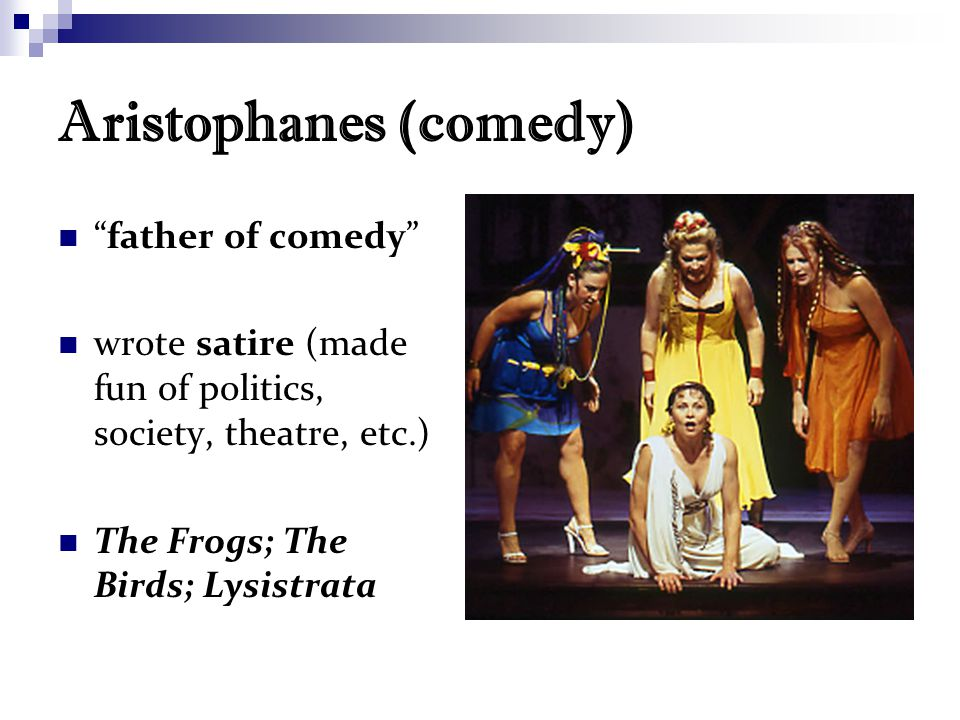 Aristophanes (comedy) father of comedy wrote satire (made fun of politics, society, theatre, etc.) The Frogs; The Birds; Lysistrata
