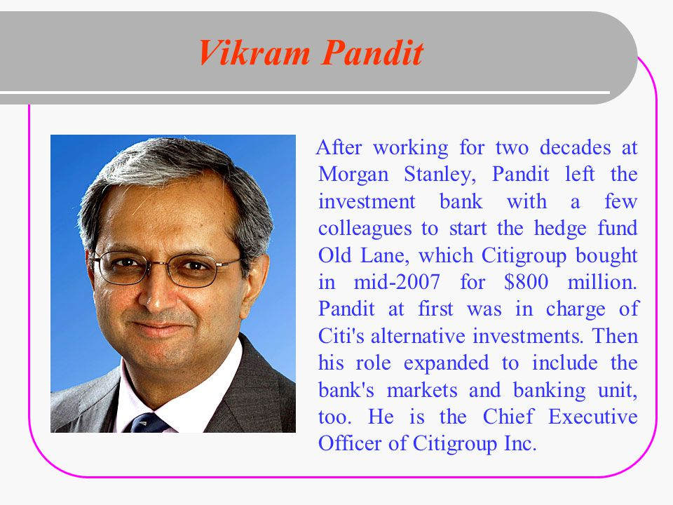 Vikram Pandit After working for two decades at Morgan Stanley, Pandit left the investment bank with a few colleagues to start the hedge fund Old Lane, which Citigroup bought in mid-2007 for $800 million.