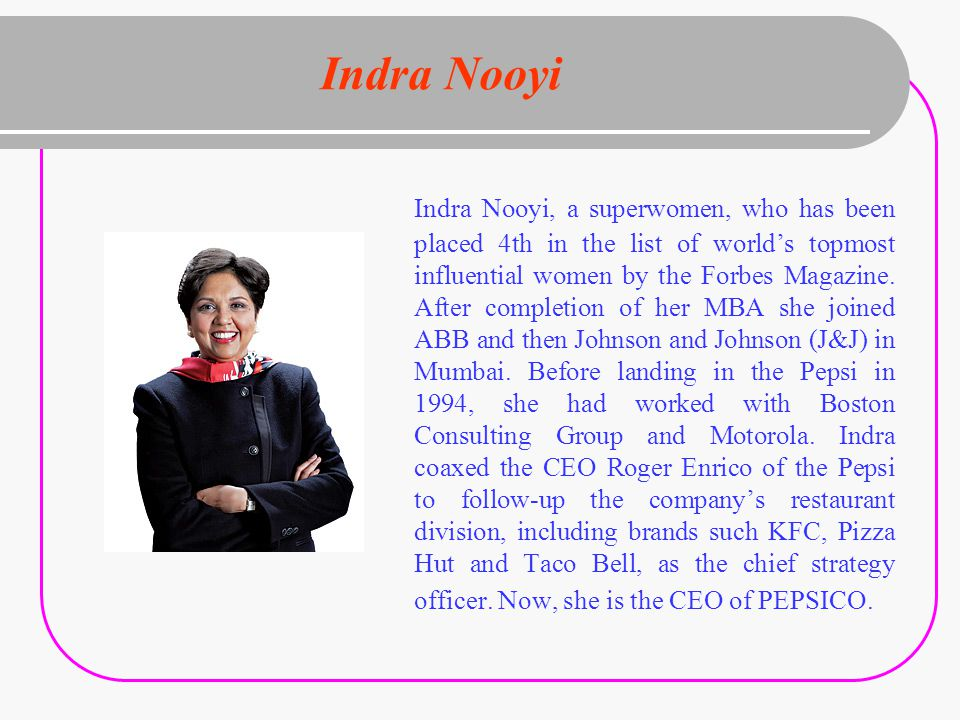 Indra Nooyi Indra Nooyi, a superwomen, who has been placed 4th in the list of world's topmost influential women by the Forbes Magazine.