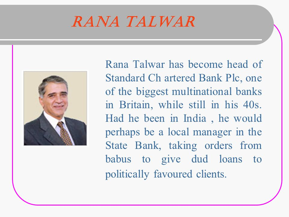 Rana Talwar Rana Talwar has become head of Standard Ch artered Bank Plc, one of the biggest multinational banks in Britain, while still in his 40s.
