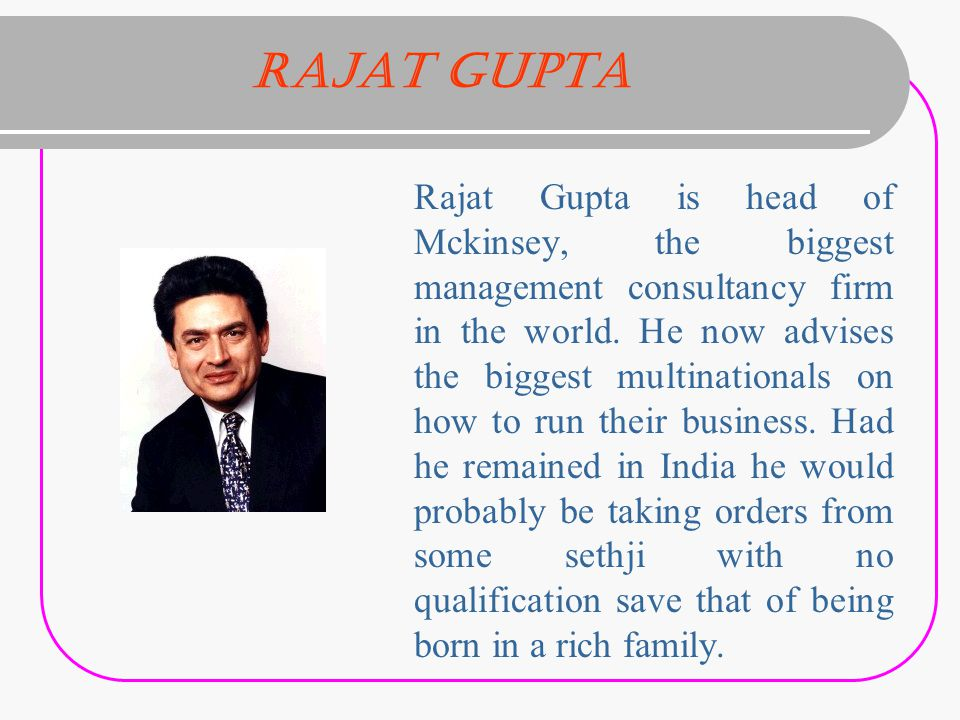 Rajat Gupta Rajat Gupta is head of Mckinsey, the biggest management consultancy firm in the world.