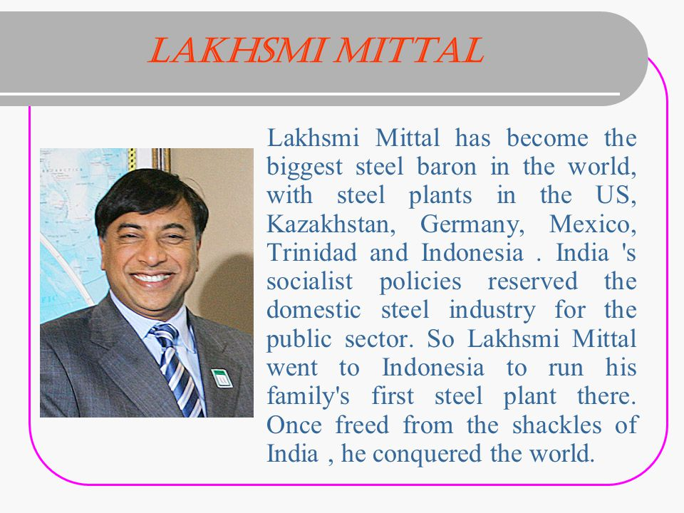 Lakhsmi Mittal Lakhsmi Mittal has become the biggest steel baron in the world, with steel plants in the US, Kazakhstan, Germany, Mexico, Trinidad and Indonesia.