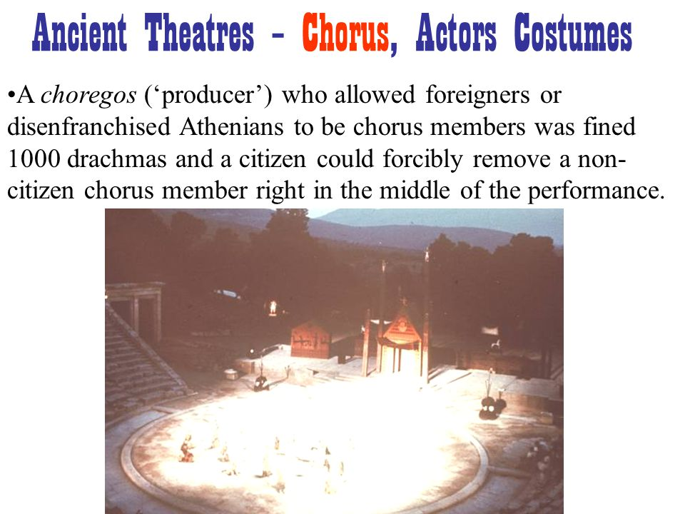 A choregos ('producer') who allowed foreigners or disenfranchised Athenians to be chorus members was fined 1000 drachmas and a citizen could forcibly remove a non- citizen chorus member right in the middle of the performance.