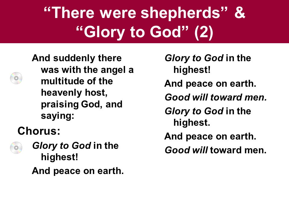 There were shepherds & Glory to God (2) And suddenly there was with the angel a multitude of the heavenly host, praising God, and saying: Chorus: Glory to God in the highest.